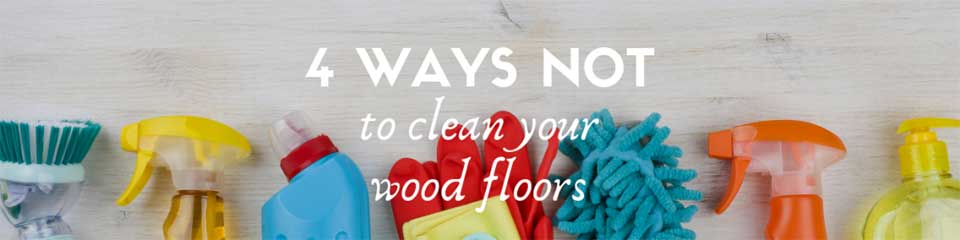 4 Ways NOT to clean your wood floors